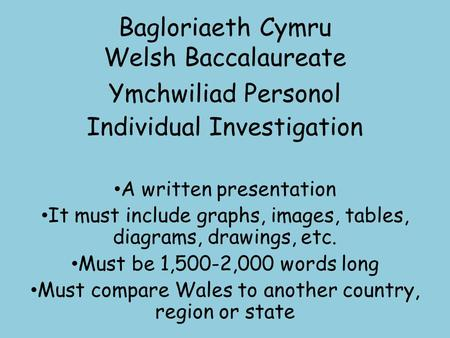 Bagloriaeth Cymru Welsh Baccalaureate Ymchwiliad Personol Individual Investigation A written presentation It must include graphs, images, tables, diagrams,