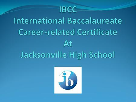 Why IBCC? IB is clearly academic in nature and can be very selective. 30-70% of students (16-19) opt for career related studies worldwide Students preparing.