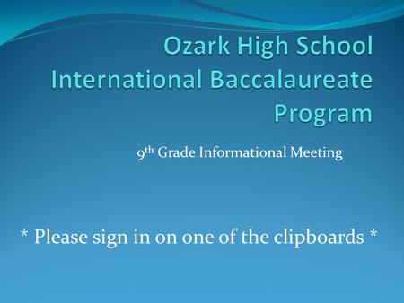 9 th Grade Informational Meeting * Please sign in on one of the clipboards *