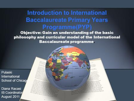 Introduction to International Baccalaureate Primary Years Programme(PYP) Objective: Gain an understanding of the basic philosophy and curricular model.