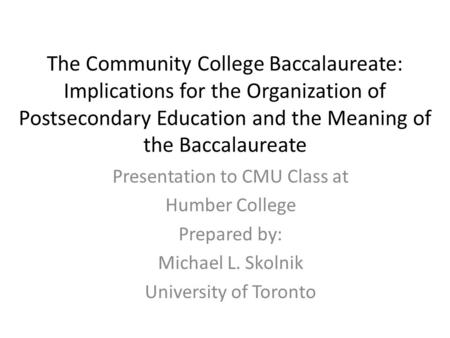 The Community College Baccalaureate: Implications for the Organization of Postsecondary Education and the Meaning of the Baccalaureate Presentation to.