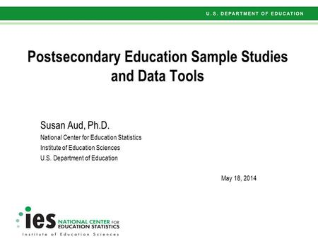 Postsecondary Education Sample Studies and Data Tools Susan Aud, Ph.D. National Center for Education Statistics Institute of Education Sciences U.S. Department.