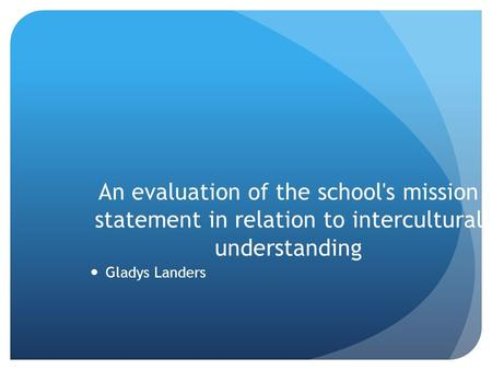 An evaluation of the school's mission statement in relation to intercultural understanding Gladys Landers.