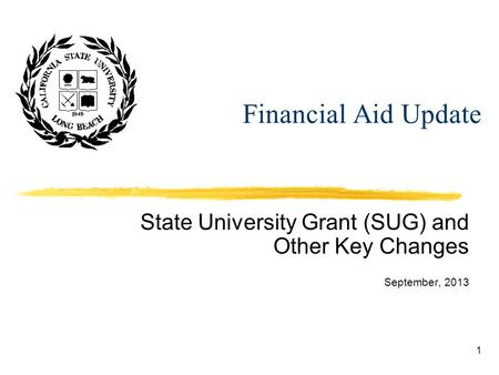 1 Financial Aid Update State University Grant (SUG) and Other Key Changes September, 2013.