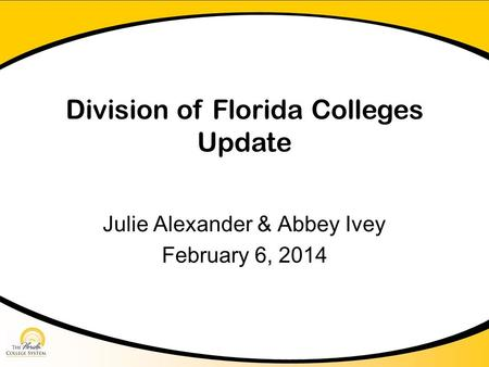 Division of Florida Colleges Update Julie Alexander & Abbey Ivey February 6, 2014.