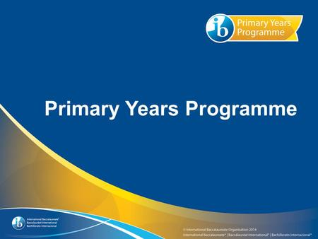 Primary Years Programme. What you need to know about the IB and the Primary Years Programme.