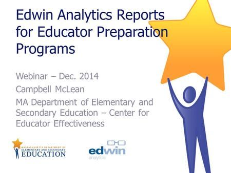Edwin Analytics Reports for Educator Preparation Programs Webinar – Dec. 2014 Campbell McLean MA Department of Elementary and Secondary Education – Center.