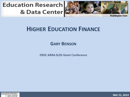 M AY 21, 2014 H IGHER E DUCATION F INANCE G ARY B ENSON ERDC ARRA SLDS Grant Conference.