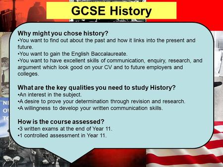 GCSE History Why might you chose history? You want to find out about the past and how it links into the present and future. You want to gain the English.