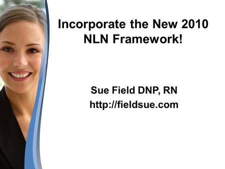 Incorporate the New 2010 NLN Framework! Sue Field DNP, RN
