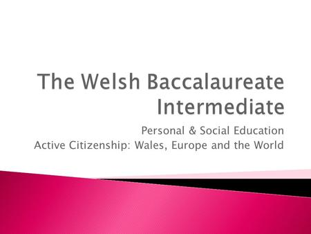Personal & Social Education Active Citizenship: Wales, Europe and the World.