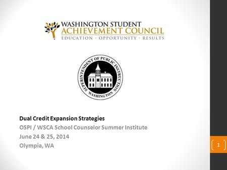 Dual Credit Expansion Strategies OSPI / WSCA School Counselor Summer Institute June 24 & 25, 2014 Olympia, WA 1.