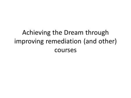 Achieving the Dream through improving remediation (and other) courses.