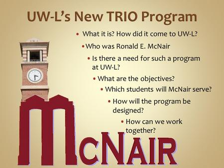 What it is? How did it come to UW-L? Who was Ronald E. McNair Is there a need for such a program at UW-L? Which students will McNair serve? How will the.