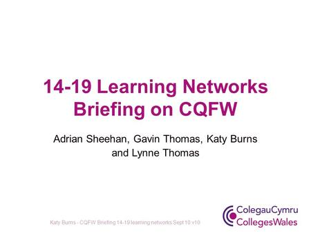 14-19 Learning Networks Briefing on CQFW Adrian Sheehan, Gavin Thomas, Katy Burns and Lynne Thomas Katy Burns - CQFW Briefing 14-19 learning networks Sept.