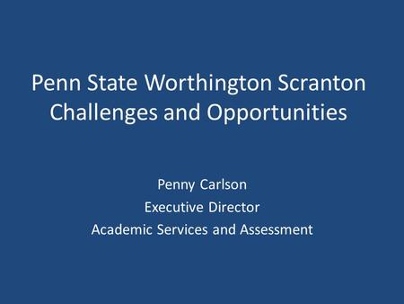 Penn State Worthington Scranton Challenges and Opportunities Penny Carlson Executive Director Academic Services and Assessment.