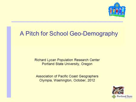 A Pitch for School Geo-Demography Richard Lycan Population Research Center Portland State University, Oregon Association of Pacific Coast Geographers Olympia,