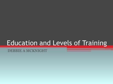 Education and Levels of Training DEBBIE A MCKNIGHT.