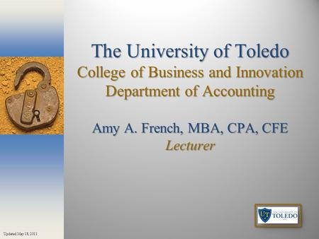 The University of Toledo College of Business and Innovation Department of Accounting Amy A. French, MBA, CPA, CFE Lecturer Updated May 18, 2011.
