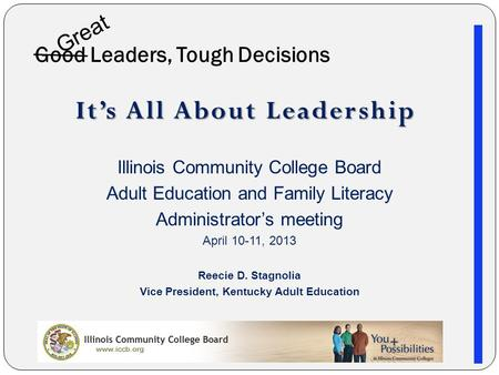 Good Leaders, Tough Decisions It's All About Leadership Illinois Community College Board Adult Education and Family Literacy Administrator's meeting April.