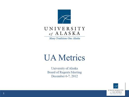 UA Metrics University of Alaska Board of Regents Meeting December 6-7, 2012 1.