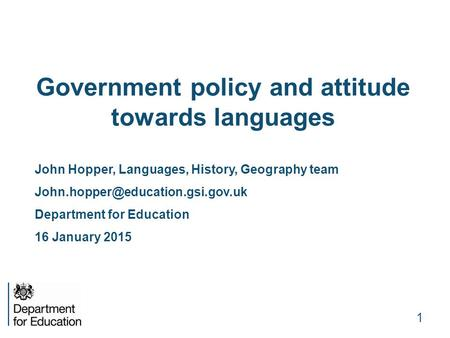 Government policy and attitude towards languages John Hopper, Languages, History, Geography team Department for Education.