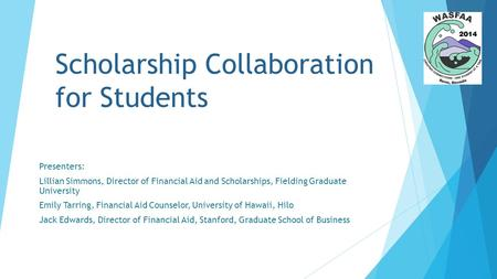 Scholarship Collaboration for Students Presenters: Lillian Simmons, Director of Financial Aid and Scholarships, Fielding Graduate University Emily Tarring,