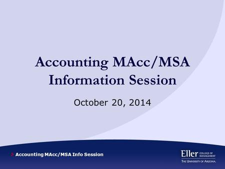 Accounting MAcc/MSA Info Session Accounting MAcc/MSA Information Session October 20, 2014.