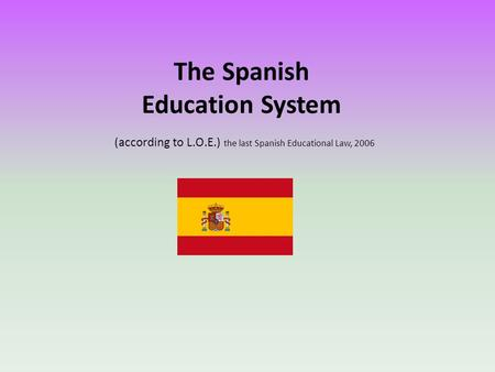 The Spanish Education System (according to L.O.E.) the last Spanish Educational Law, 2006.