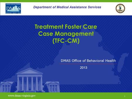 DMAS Office of Behavioral Health www.dmas.virginia.gov 1 Department of Medical Assistance Services Treatment Foster Care Case Management (TFC-CM) 2013.