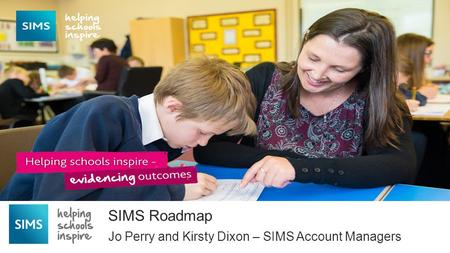 Jo Perry and Kirsty Dixon – SIMS Account Managers SIMS Roadmap Capita One National User Group 2014.