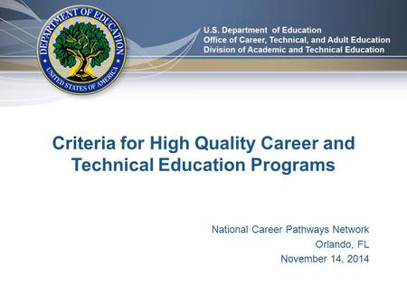 Criteria for High Quality Career and Technical Education Programs National Career Pathways Network Orlando, FL November 14, 2014.