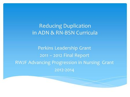Reducing Duplication in ADN & RN-BSN Curricula Perkins Leadership Grant 2011 – 2012 Final Report RWJF Advancing Progression in Nursing Grant 2012-2014.