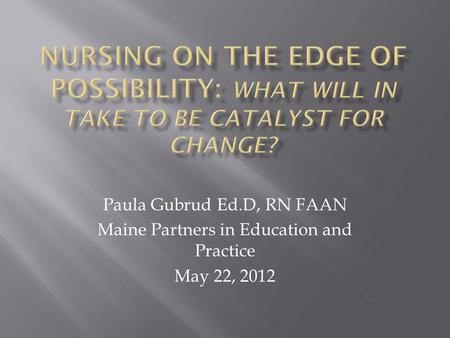 Paula Gubrud Ed.D, RN FAAN Maine Partners in Education and Practice May 22, 2012.