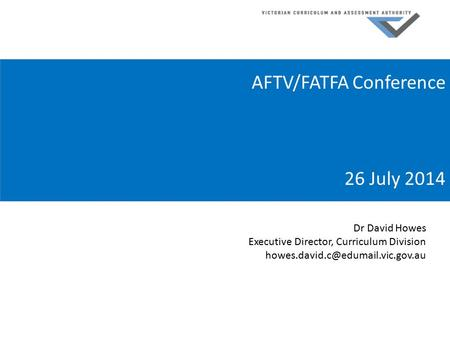 AFTV/FATFA Conference 26 July 2014 Dr David Howes Executive Director, Curriculum Division