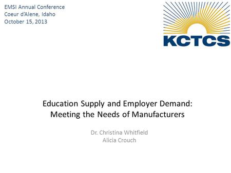 Dr. Christina Whitfield Alicia Crouch Education Supply and Employer Demand: Meeting the Needs of Manufacturers EMSI Annual Conference Coeur d'Alene, Idaho.