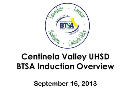 Centinela Valley UHSD BTSA Induction Overview September 16, 2013.