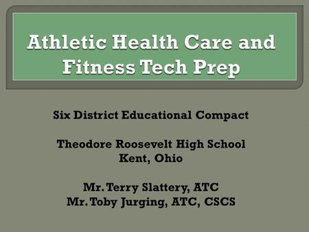 Six District Educational Compact Theodore Roosevelt High School Kent, Ohio Mr. Terry Slattery, ATC Mr. Toby Jurging, ATC, CSCS.