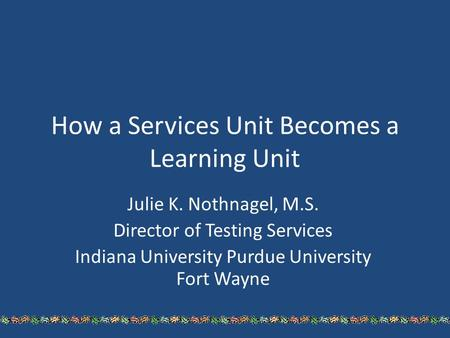 How a Services Unit Becomes a Learning Unit Julie K. Nothnagel, M.S. Director of Testing Services Indiana University Purdue University Fort Wayne.