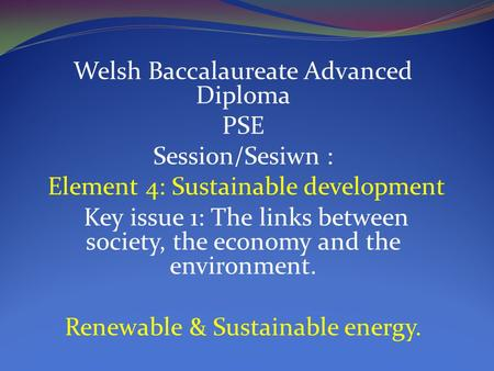 Welsh Baccalaureate Advanced Diploma PSE Session/Sesiwn : Element 4: Sustainable development Key issue 1: The links between society, the economy and the.