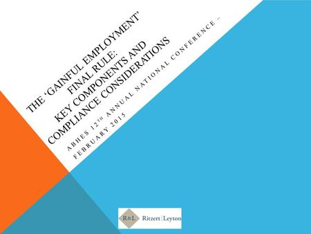 THE 'GAINFUL EMPLOYMENT' FINAL RULE: KEY COMPONENTS AND COMPLIANCE CONSIDERATIONS ABHES 12 TH ANNUAL NATIONAL CONFERENCE – FEBRUARY 2015.