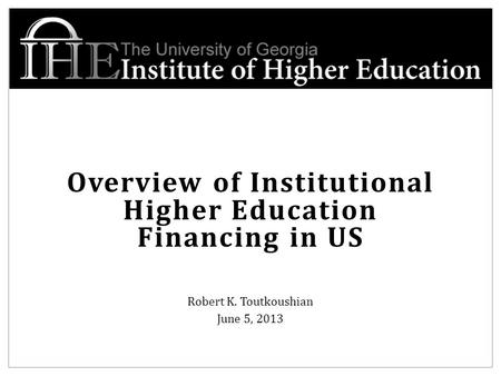 Overview of Institutional Higher Education Financing in US Robert K. Toutkoushian June 5, 2013.