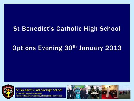 St Benedict's Catholic High School A specialist engineering college Incorporating West Cumbria Catholic Sixth Form Centre St Benedict's Catholic High School.