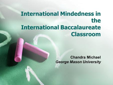 International Mindedness in the International Baccalaureate Classroom Chandra Michael George Mason University.
