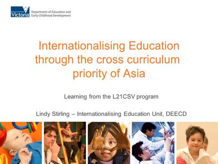 Internationalising Education through the cross curriculum priority of Asia Learning from the L21CSV program Lindy Stirling – Internationalising Education.
