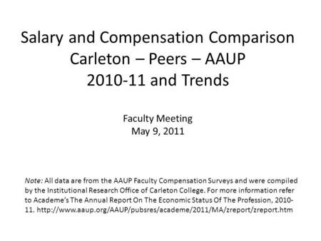 Salary and Compensation Comparison Carleton – Peers – AAUP 2010-11 and Trends Faculty Meeting May 9, 2011 Note: All data are from the AAUP Faculty Compensation.