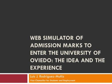WEB SIMULATOR OF ADMISSION MARKS TO ENTER THE UNIVERSITY OF OVIEDO: THE IDEA AND THE EXPERIENCE Luis J. Rodríguez-Muñiz Vice-Chancellor for Students and.