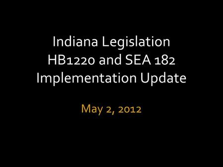 Indiana Legislation HB1220 and SEA 182 Implementation Update May 2, 2012.
