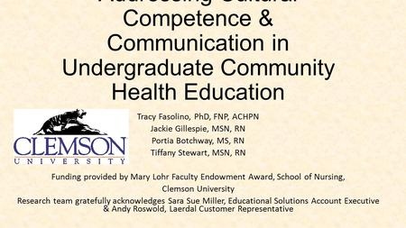 Addressing Cultural Competence & Communication in Undergraduate Community Health Education Tracy Fasolino, PhD, FNP, ACHPN Jackie Gillespie, MSN, RN Portia.