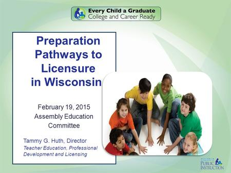 Preparation Pathways to Licensure in Wisconsin February 19, 2015 Assembly Education Committee Tammy G. Huth, Director Teacher Education, Professional Development.